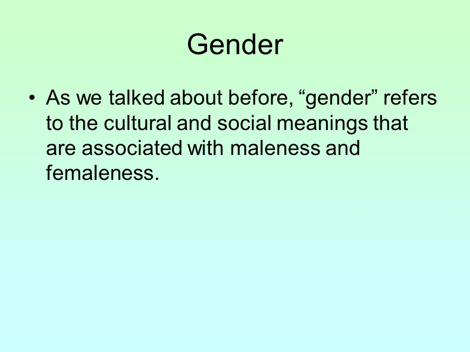 Gender As we talked about before, gender refers to the cultural and social meanings that are associated with maleness and femaleness.