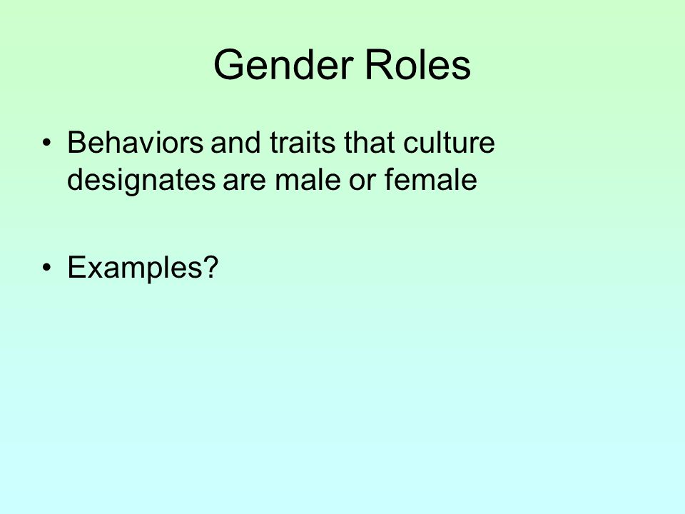 Gender Roles Behaviors and traits that culture designates are male or female Examples