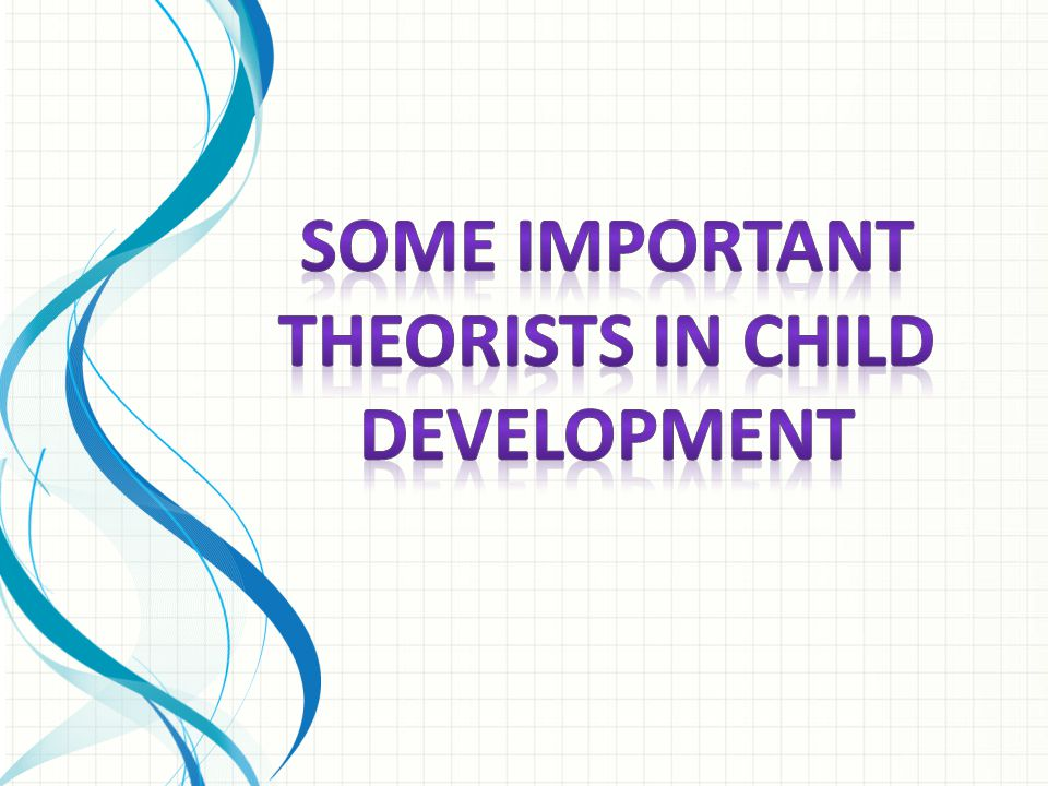 SOME IMPORTANT THEORISTS IN CHILD DEVELOPMENT