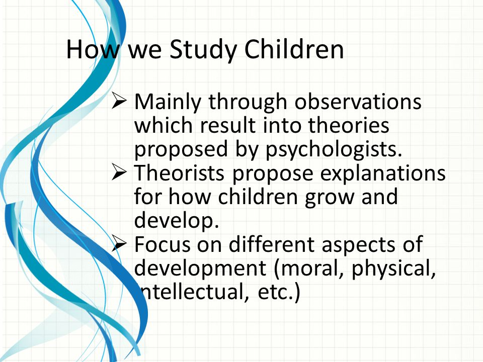 How we Study Children Mainly through observations which result into theories proposed by psychologists.