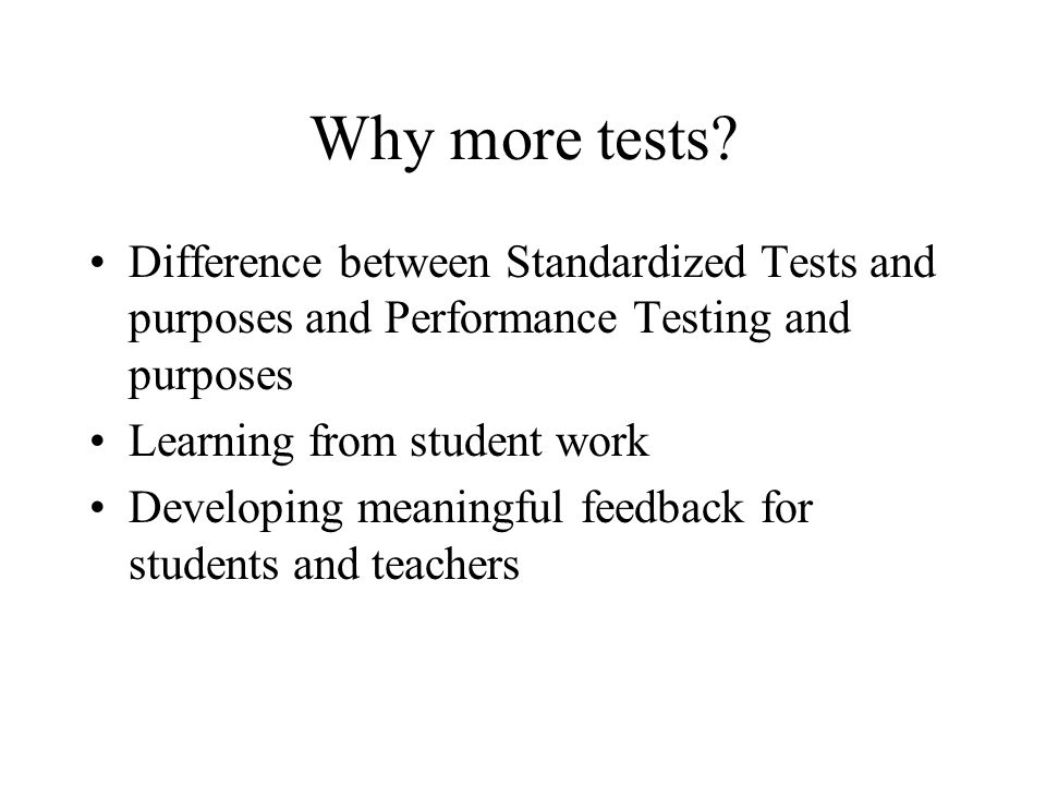 Why more tests Difference between Standardized Tests and purposes and Performance Testing and purposes.