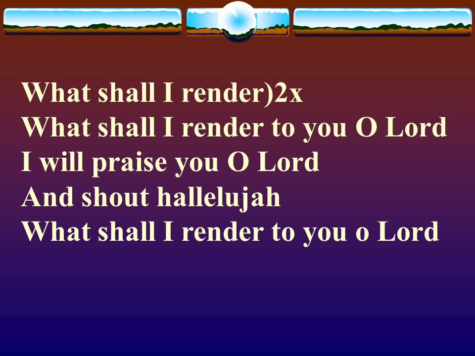 What shall I render)2x What shall I render to you O Lord I will ...