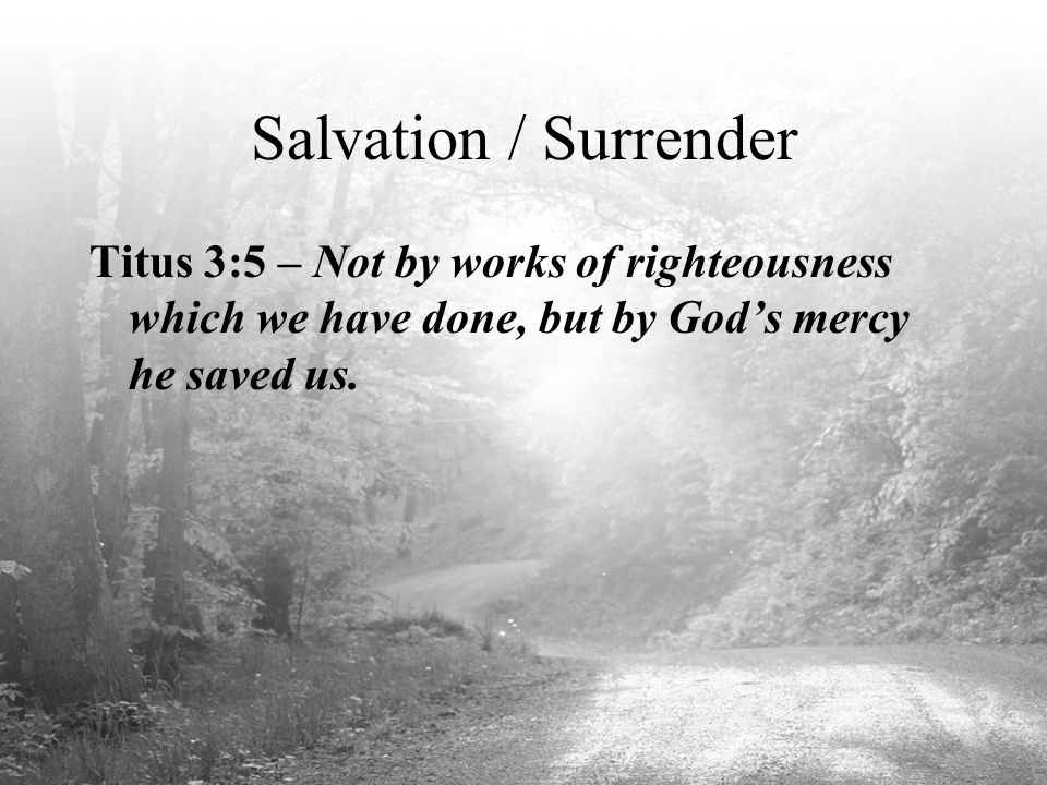 Salvation / Surrender Titus 3:5 – Not by works of righteousness which we have done, but by God's mercy he saved us.