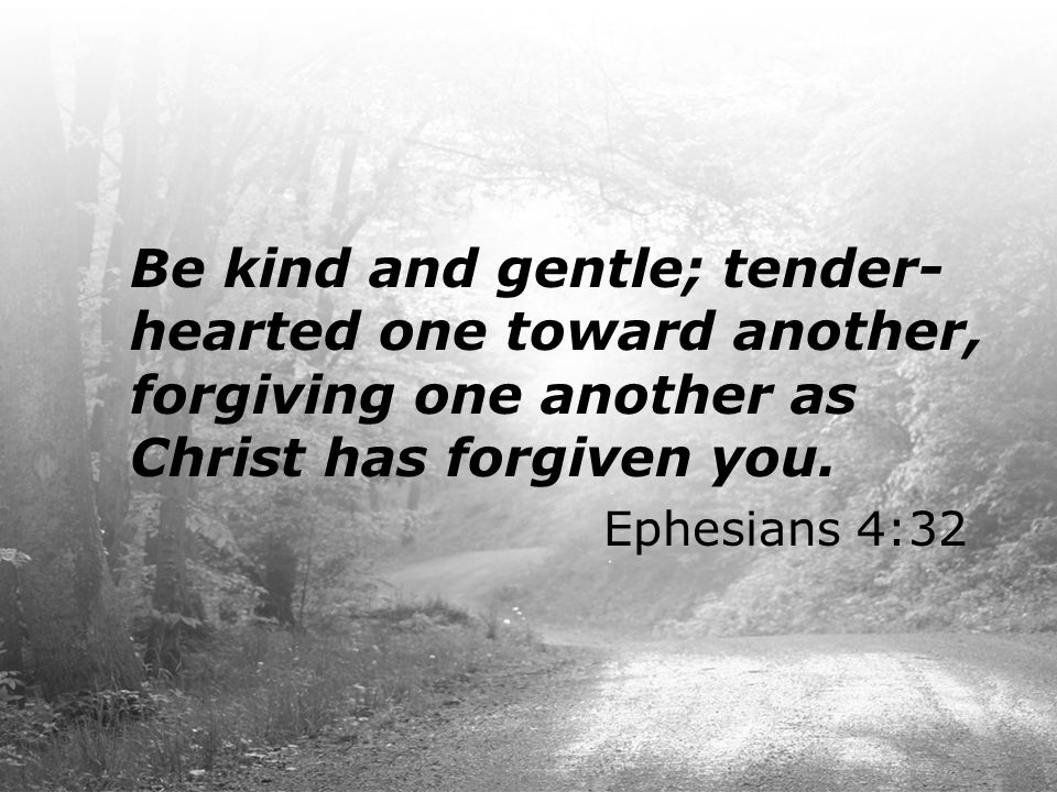 Be kind and gentle; tender-hearted one toward another, forgiving one another as Christ has forgiven you.