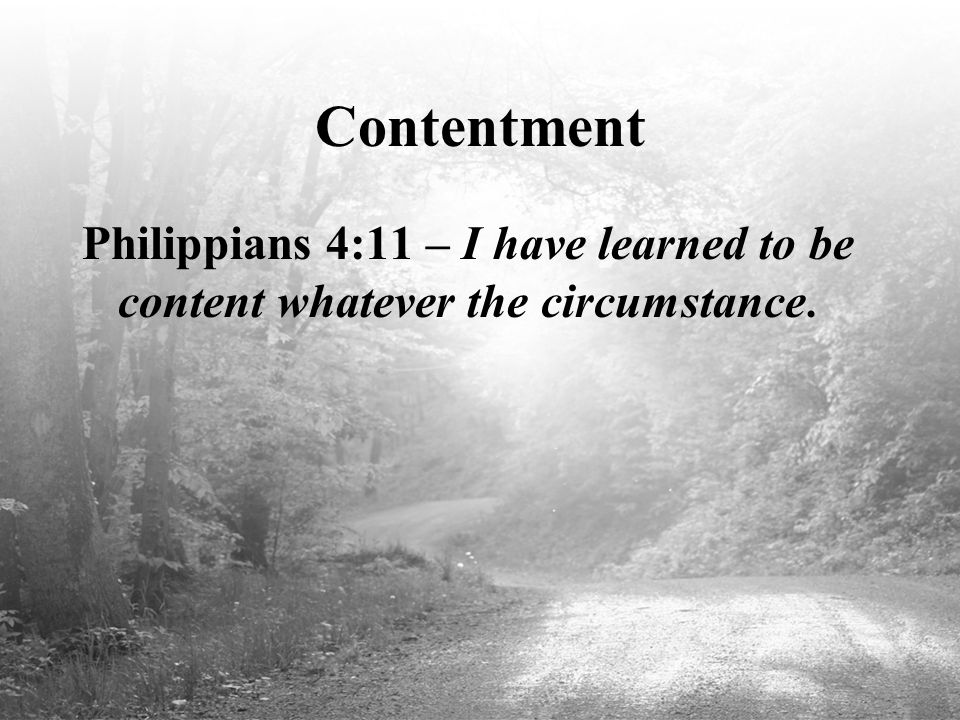 Contentment Philippians 4:11 – I have learned to be content whatever the circumstance.
