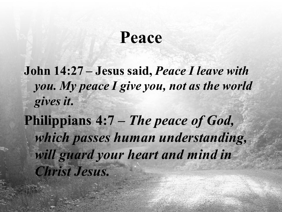 Peace John 14:27 – Jesus said, Peace I leave with you. My peace I give you, not as the world gives it.