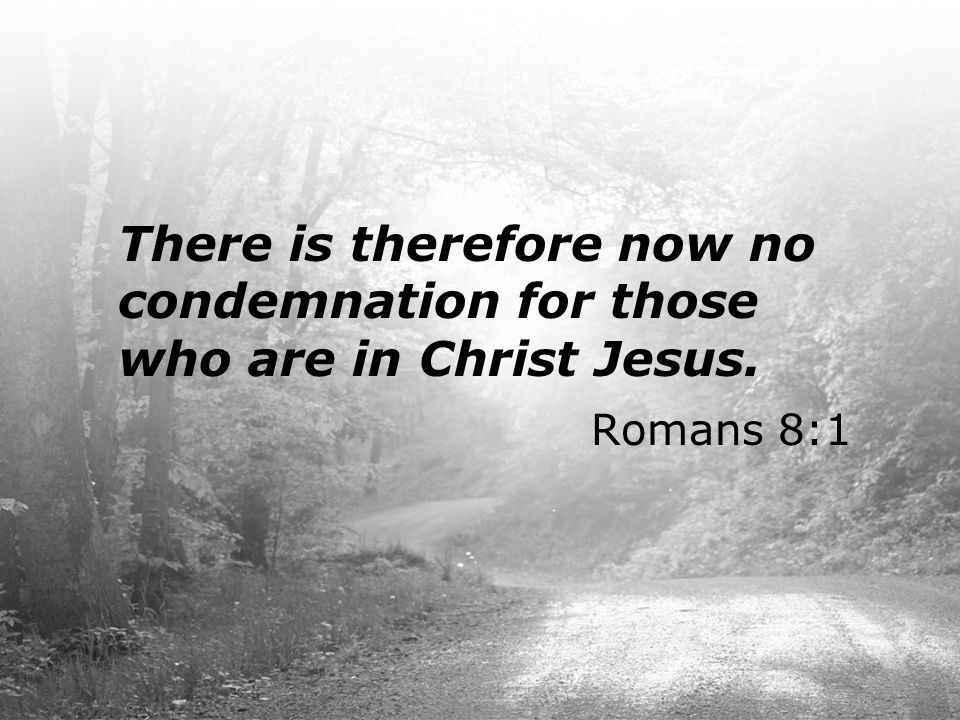 There is therefore now no condemnation for those who are in Christ Jesus.