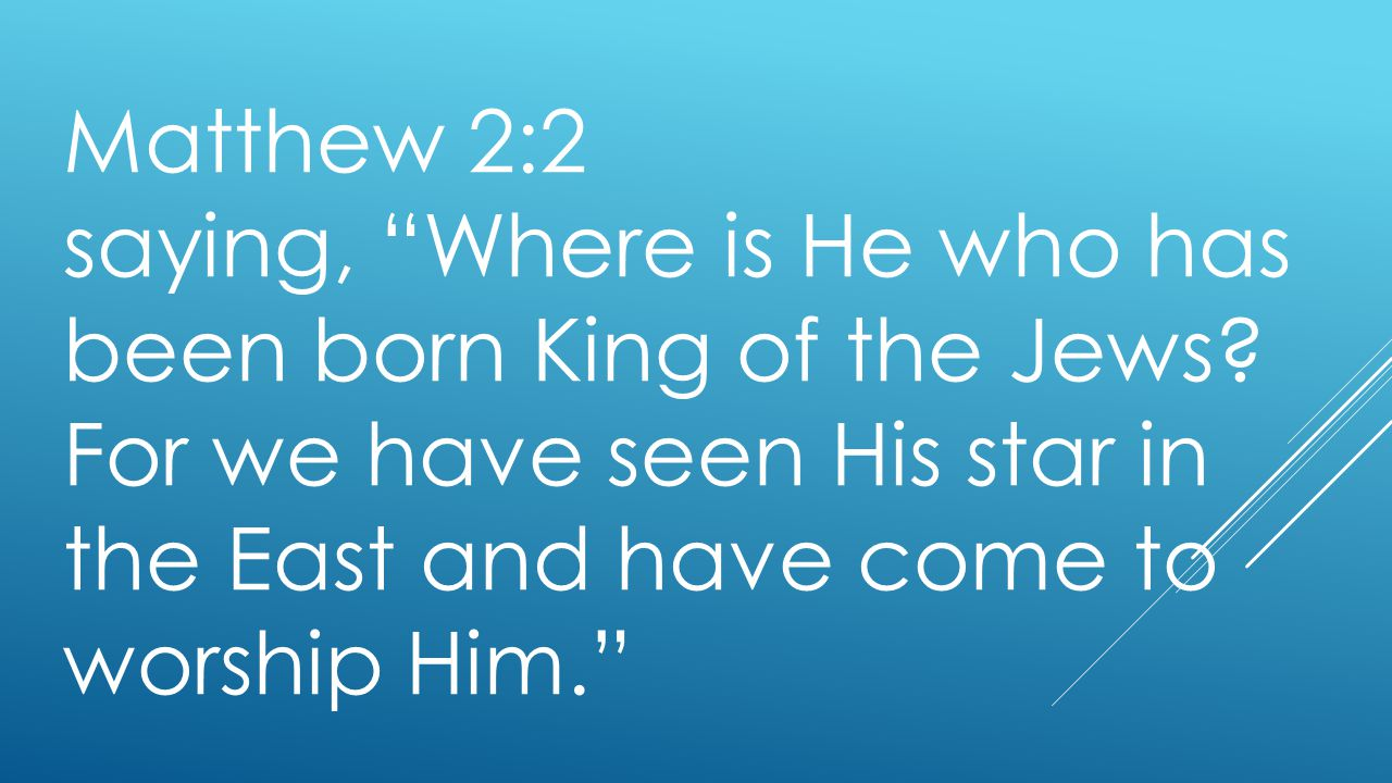 Matthew 2:2 saying, Where is He who has been born King of the Jews.