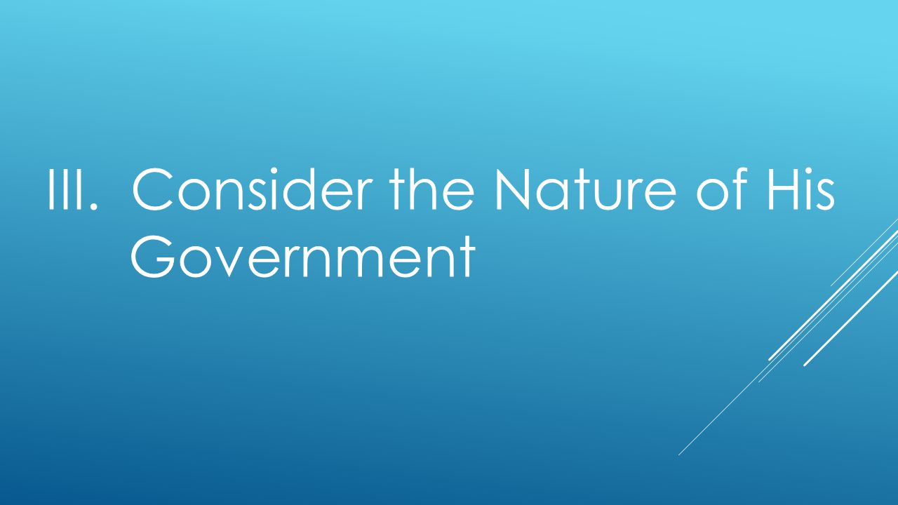 III. Consider the Nature of His Government