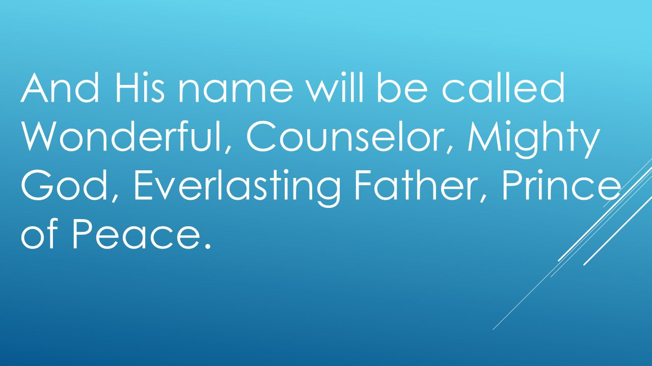 And His name will be called Wonderful, Counselor, Mighty God, Everlasting Father, Prince of Peace.