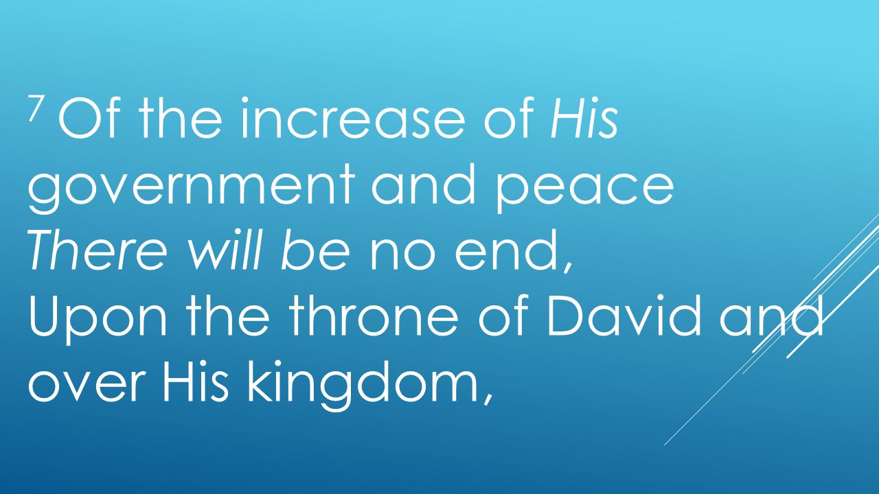 7 Of the increase of His government and peace There will be no end, Upon the throne of David and over His kingdom,