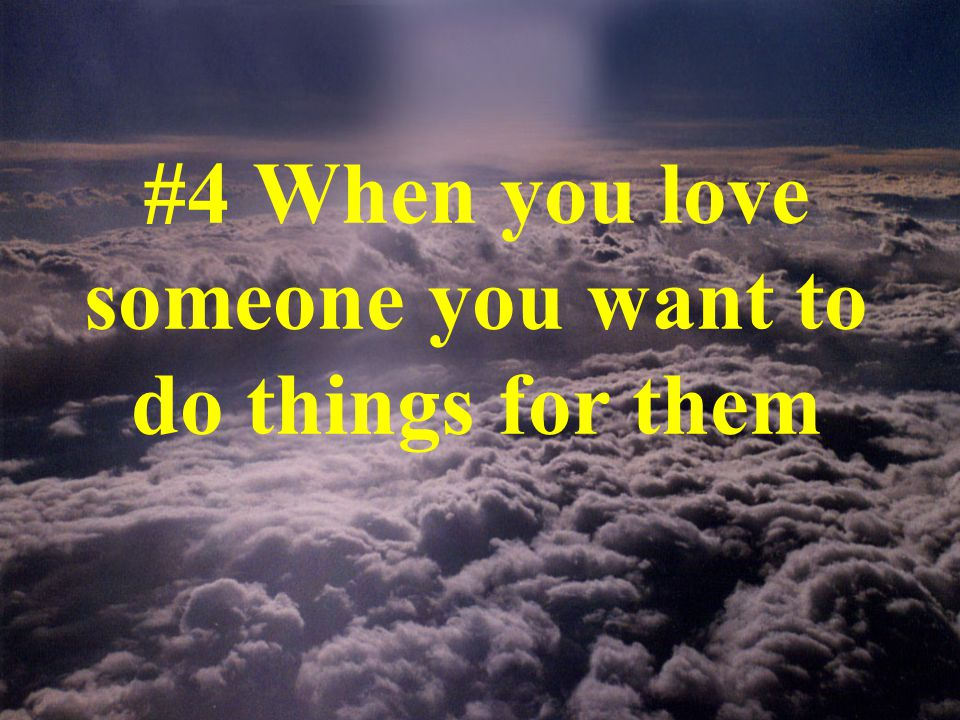 #4 When you love someone you want to do things for them
