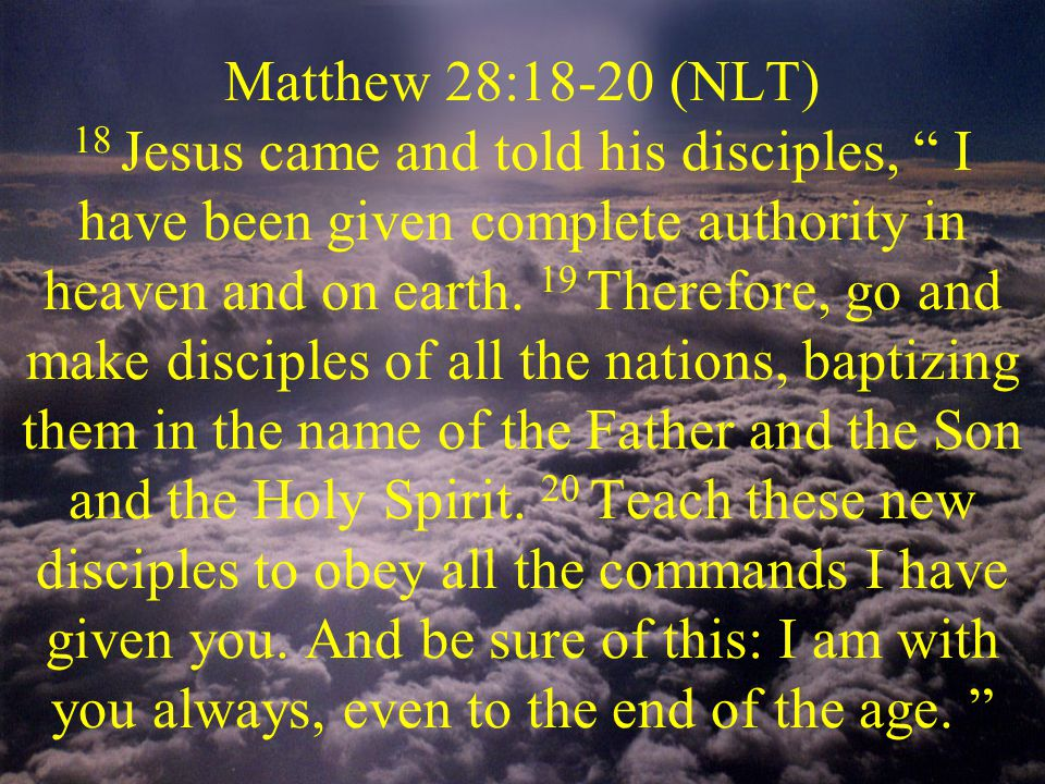 Matthew 28:18-20 (NLT) 18 Jesus came and told his disciples, I have been given complete authority in heaven and on earth.