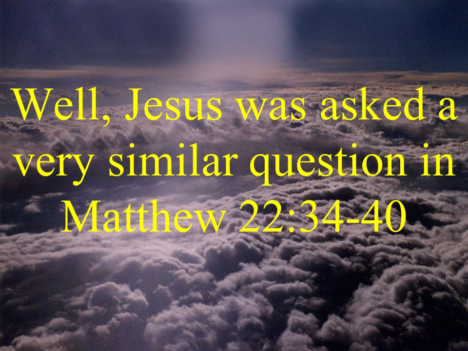 Well, Jesus was asked a very similar question in Matthew 22:34-40