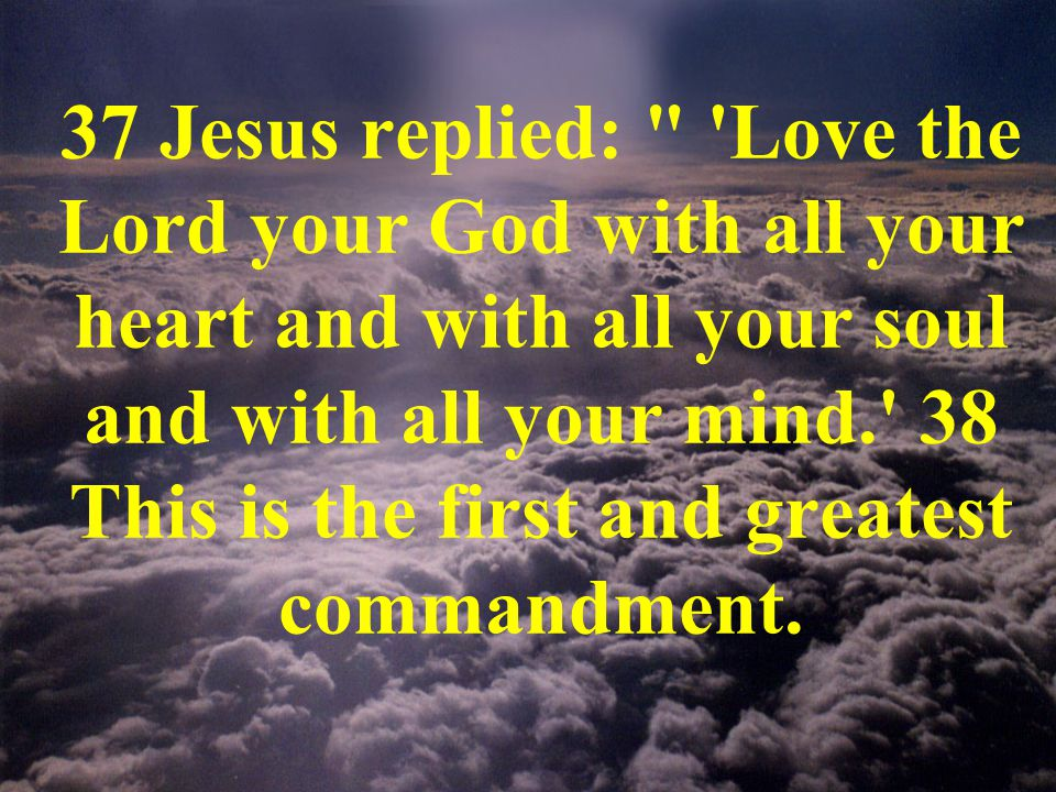37 Jesus replied: Love the Lord your God with all your heart and with all your soul and with all your mind. 38 This is the first and greatest commandment.
