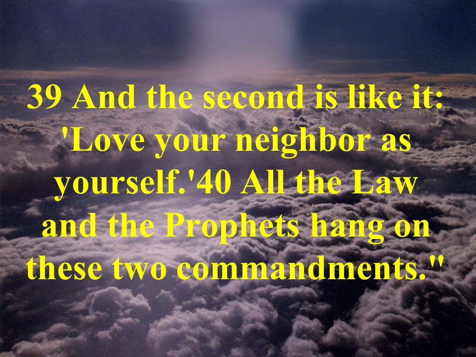 39 And the second is like it: Love your neighbor as yourself