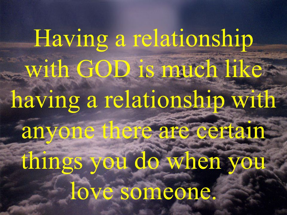 Having a relationship with GOD is much like having a relationship with anyone there are certain things you do when you love someone.