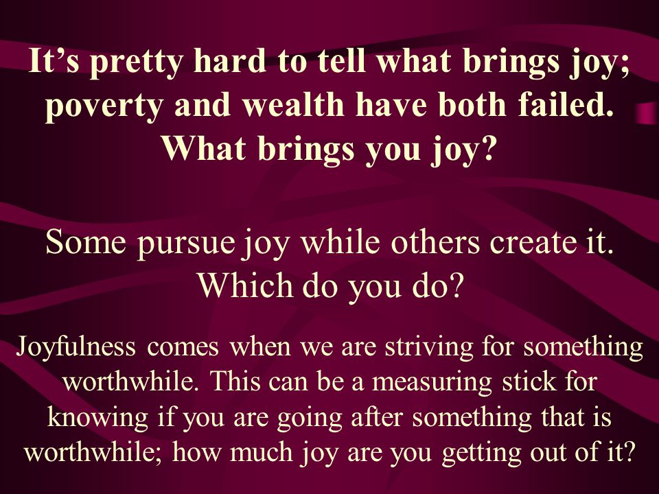 Some pursue joy while others create it. Which do you do