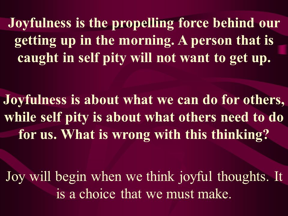 Joyfulness is the propelling force behind our getting up in the morning. A person that is caught in self pity will not want to get up.