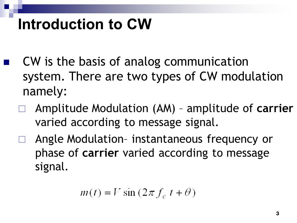 Introduction to CW CW is the basis of analog communication system. There are two types of CW modulation namely: