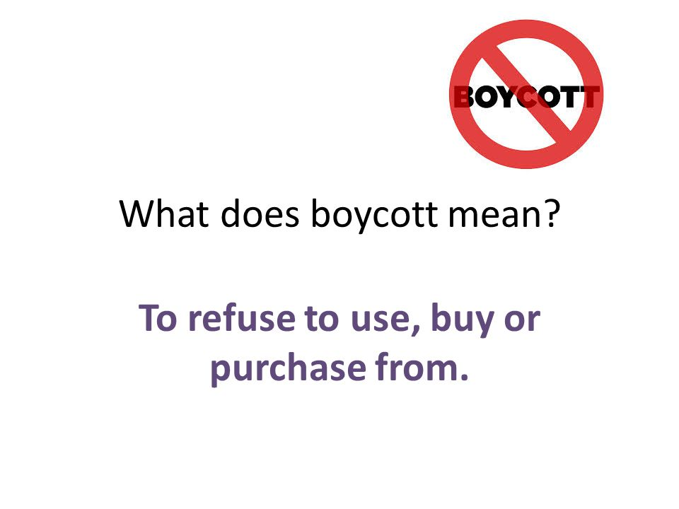 To refuse to use, buy or purchase from.