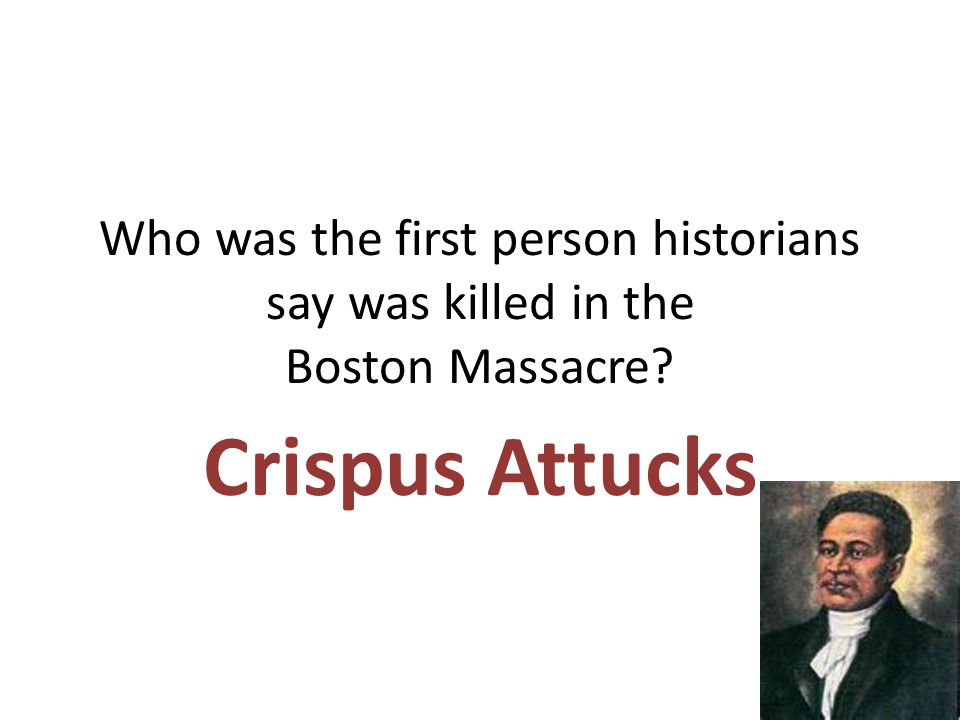 Who was the first person historians say was killed in the Boston Massacre