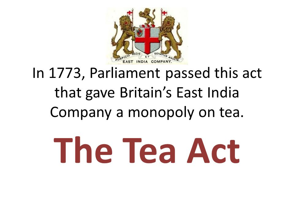 In 1773, Parliament passed this act that gave Britain's East India Company a monopoly on tea.