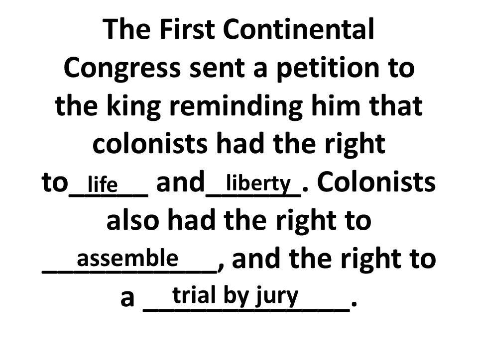 The First Continental Congress sent a petition to the king reminding him that colonists had the right to_____ and______. Colonists also had the right to ___________, and the right to a _____________.
