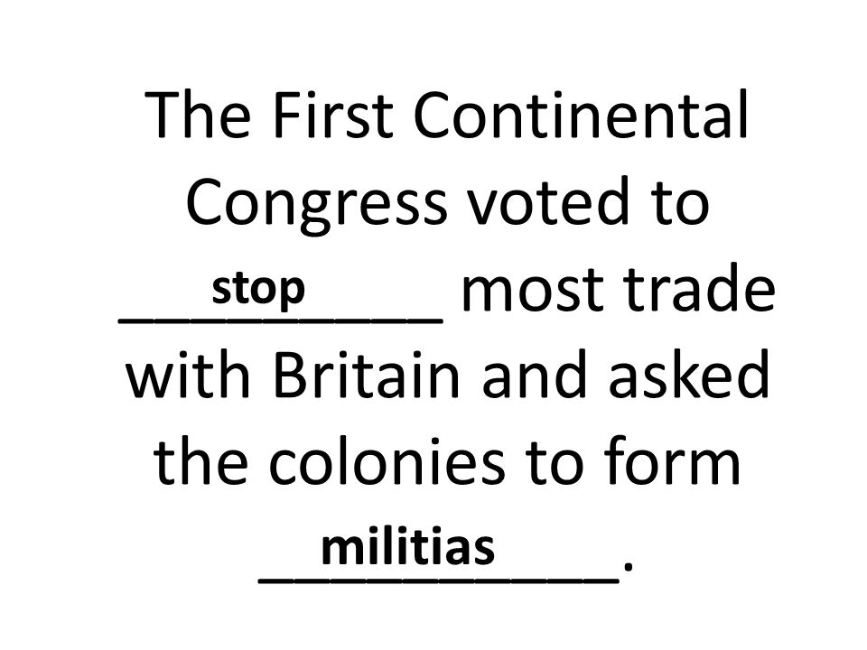 stop The First Continental Congress voted to _________ most trade with Britain and asked the colonies to form __________.