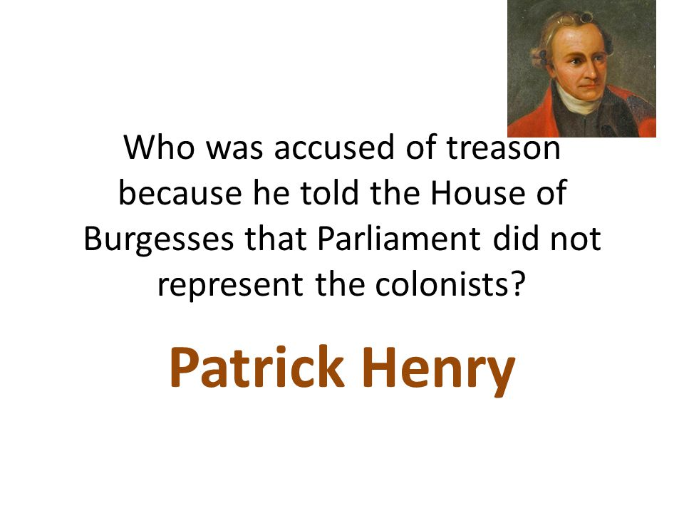 Who was accused of treason because he told the House of Burgesses that Parliament did not represent the colonists