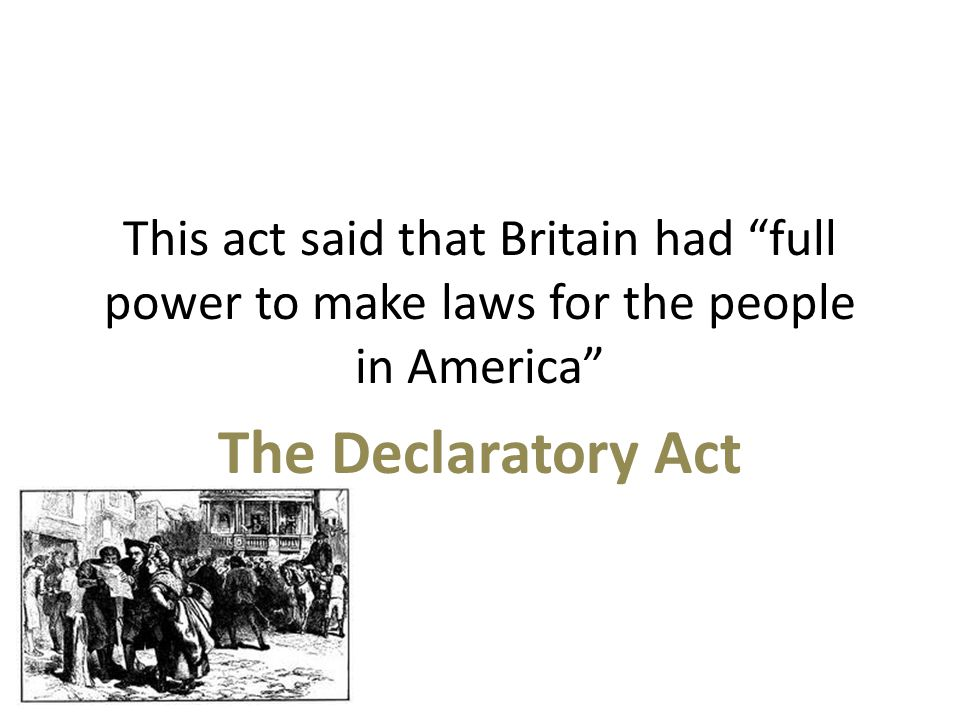 This act said that Britain had full power to make laws for the people in America