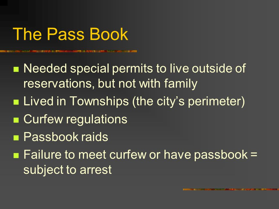 The Pass Book Needed special permits to live outside of reservations, but not with family. Lived in Townships (the city's perimeter)