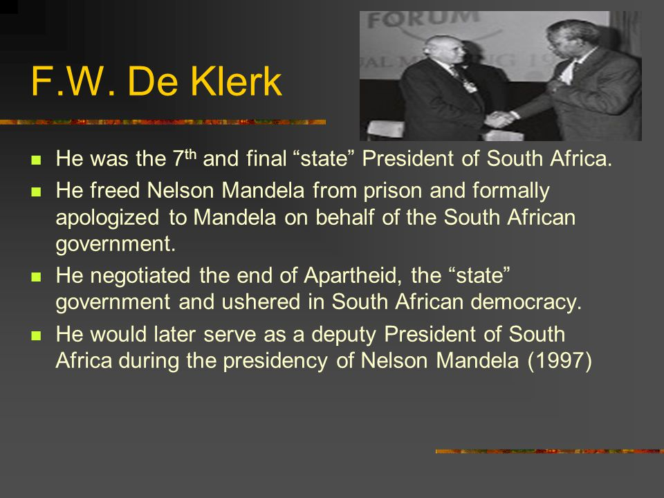 F.W. De Klerk He was the 7th and final state President of South Africa.
