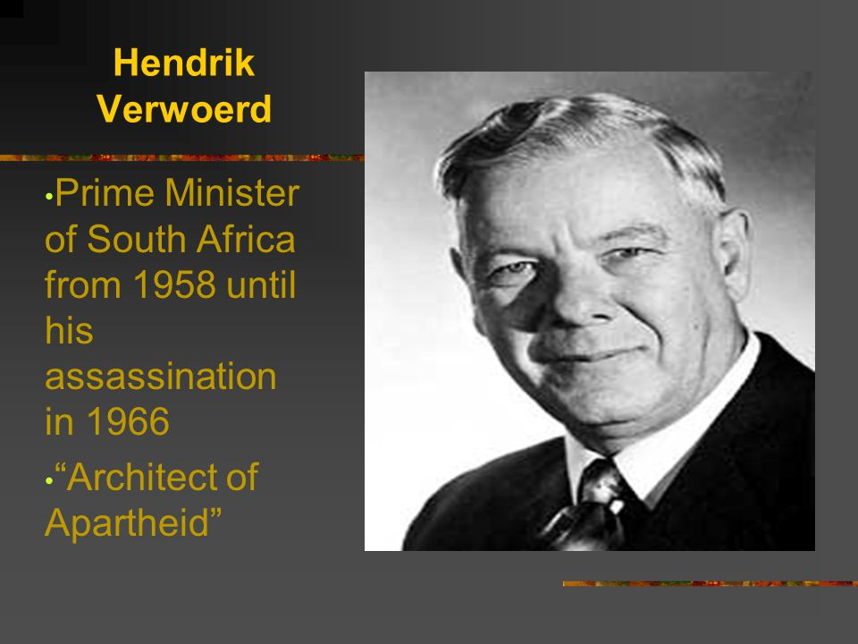 Hendrik Verwoerd Prime Minister of South Africa from 1958 until his assassination in 1966.