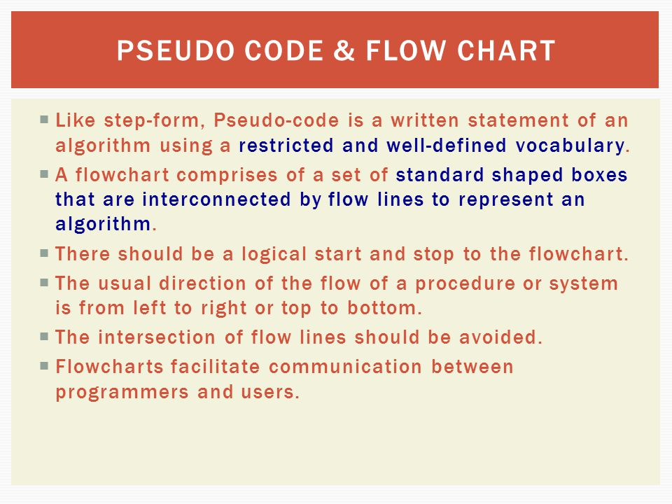 flowchart pseudocode visual logic Both are a requirement of one of the courses that i teach i like to start with a flowchart, as (for all the reasons mentioned by @gypsyspellweaver already) they provide a good visual representation of the problem to be solved, and can help then to generate the pseudo code.