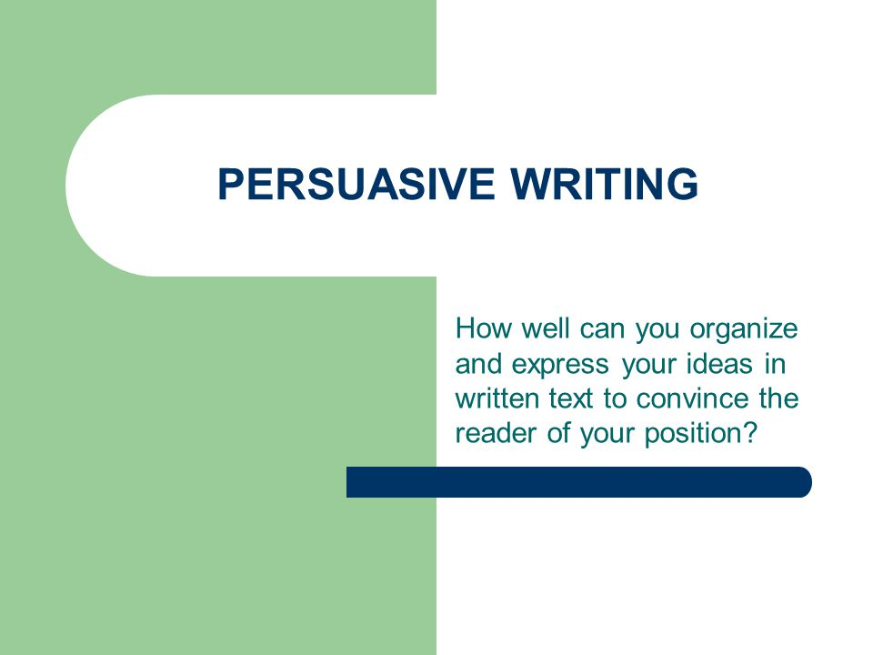 PERSUASIVE WRITING How well can you organize and express your ideas in written text to convince the reader of your position