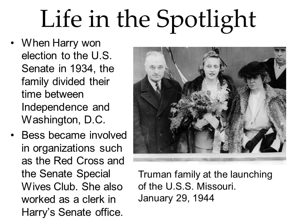 Life in the Spotlight When Harry won election to the U.S. Senate in 1934, the family divided their time between Independence and Washington, D.C.