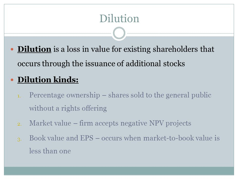 Dilution Dilution is a loss in value for existing shareholders that occurs through the issuance of additional stocks.