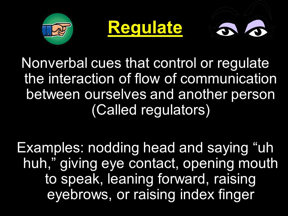 Regulate Nonverbal cues that control or regulate the interaction of flow of communication between ourselves and another person (Called regulators)