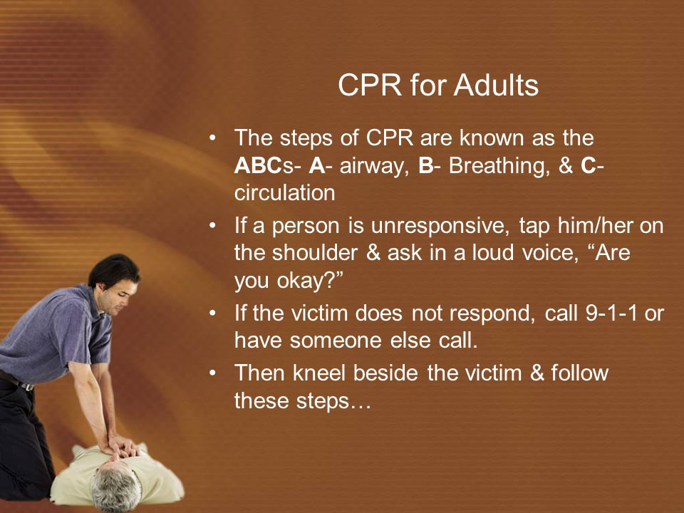 CPR for Adults The steps of CPR are known as the ABCs- A- airway, B- Breathing, & C- circulation.