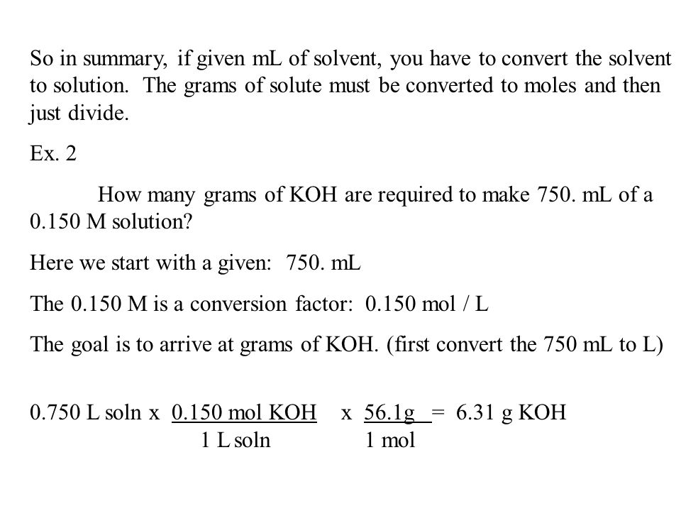 So in summary, if given mL of solvent, you have to convert the solvent to solution. The grams of solute must be converted to moles and then just divide.