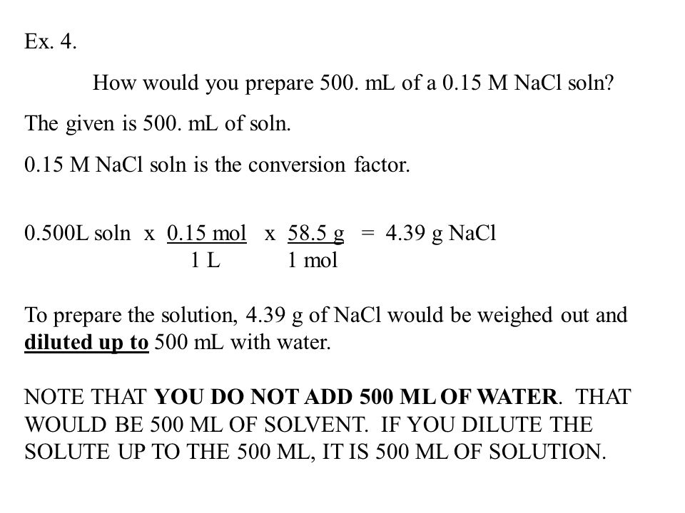 Ex. 4. How would you prepare 500. mL of a 0.15 M NaCl soln The given is 500. mL of soln M NaCl soln is the conversion factor.
