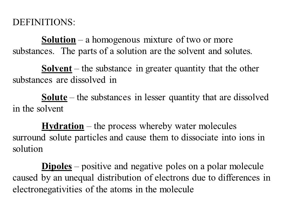 DEFINITIONS: Solution – a homogenous mixture of two or more substances. The parts of a solution are the solvent and solutes.