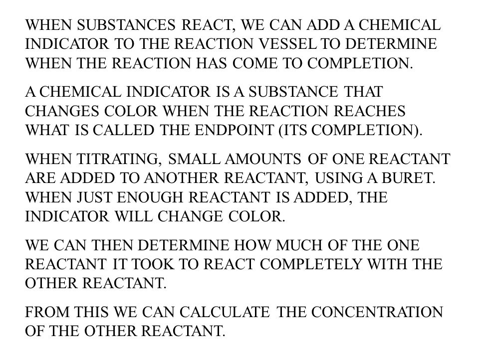 WHEN SUBSTANCES REACT, WE CAN ADD A CHEMICAL INDICATOR TO THE REACTION VESSEL TO DETERMINE WHEN THE REACTION HAS COME TO COMPLETION.