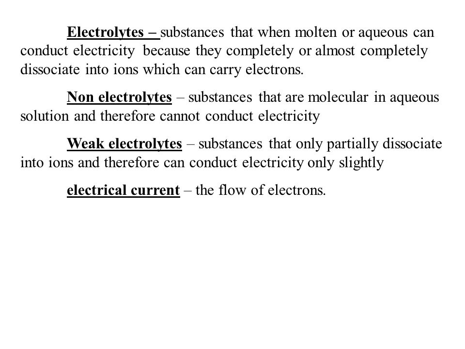Electrolytes – substances that when molten or aqueous can conduct electricity because they completely or almost completely dissociate into ions which can carry electrons.
