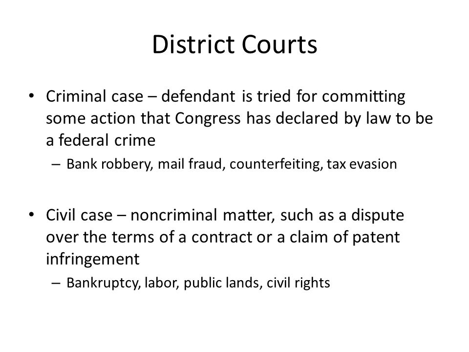 District Courts Criminal case – defendant is tried for committing some action that Congress has declared by law to be a federal crime.