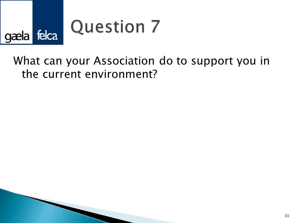 Question 7 What can your Association do to support you in the current environment