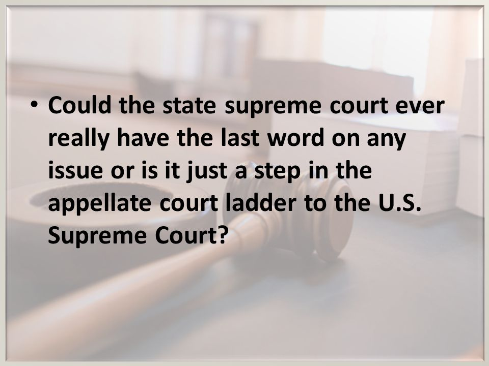 Could the state supreme court ever really have the last word on any issue or is it just a step in the appellate court ladder to the U.S.