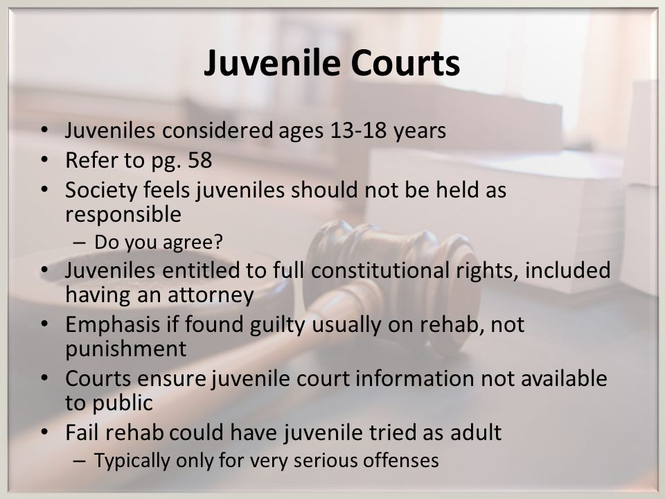 Juvenile Courts Juveniles considered ages years Refer to pg. 58
