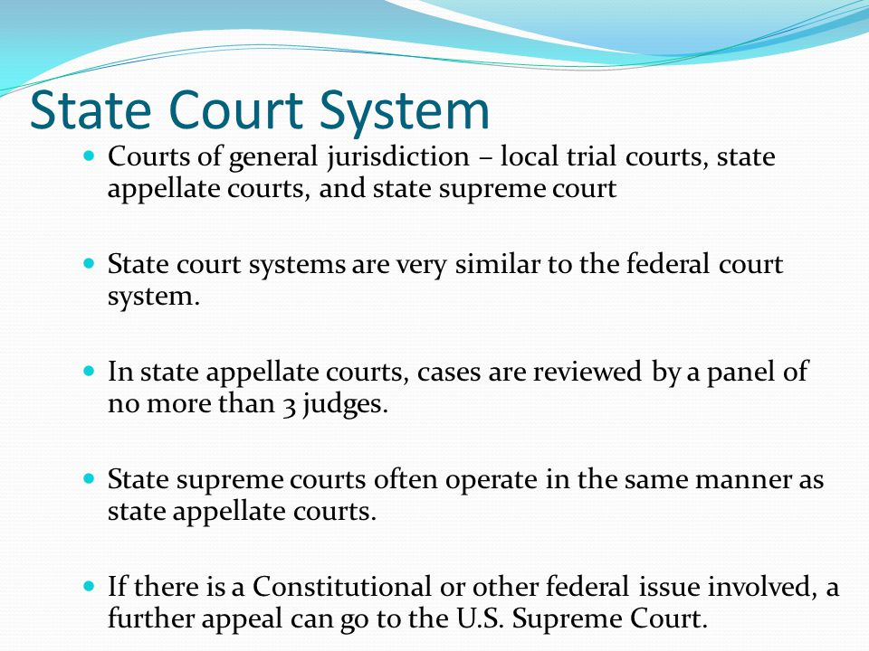 State Court System Courts of general jurisdiction – local trial courts, state appellate courts, and state supreme court.